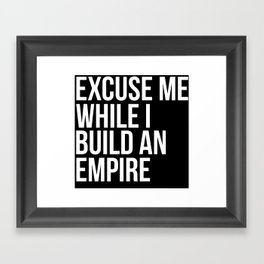 Excuse Me While I Build An Empire Framed Art Print