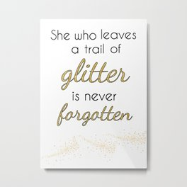 She who leaves a trail of glitter is never forgotten Metal Print