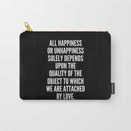 All happiness or unhappiness solely depends upon the quality of the object to which we are attached by love Carry-All Pouch