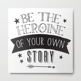 Be the Heroine of your OWN STORY Metal Print