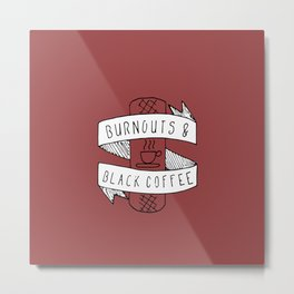 Burnouts and Black Coffee Metal Print