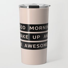 Good Morning, Wake Up And Be Awesome! Travel Mug