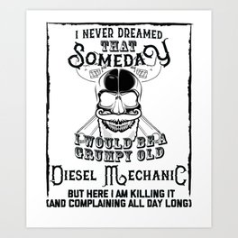 I Never Dreamed I Would Be a Grumpy Old Diesel Mechanic! But Here I am Killing It Funny Diesel Mecha Art Print