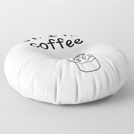 First. I need coffee. Floor Pillow