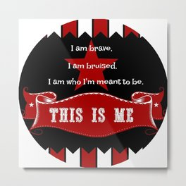 I am brave, I am bruised. I am who I'm meant to be. This is me. Metal Print