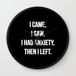 I came, I saw, I had anxiety then I left | Funny quote Wall Clock