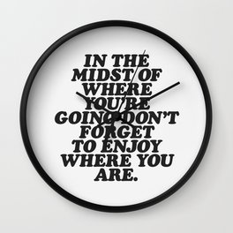 IN THE MIDST OF WHERE YOU'RE GOING DON'T FORGET TO ENJOY WHERE YOU ARE motivational typography Wall Clock