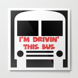 I'M DRIVIN' THIS BUS Metal Print