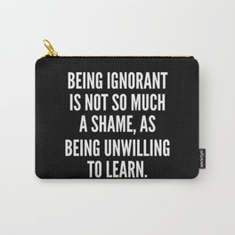 Being ignorant is not so much a shame as being unwilling to learn Carry-All Pouch