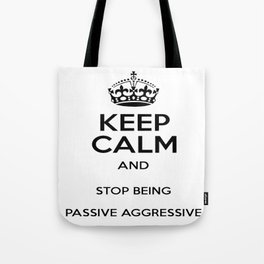 Keep Calm And Stop Being Passive Aggressive Tote Bag