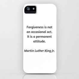 Martin Luther King Inspirational Quote - Forgiveness is not an occasional act. It is a permanent att iPhone Case