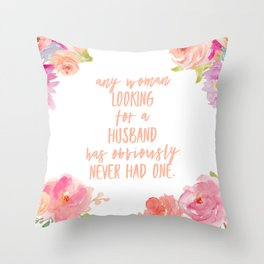 any woman looking for a husband has obviously never had one Throw Pillow