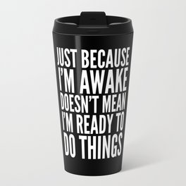 Just Because I'm Awake Doesn't Mean I'm Ready To Do Things (Black & White) Travel Mug