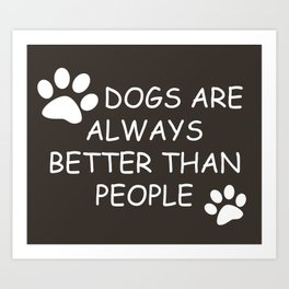 Dogs Are Always Better Than People Art Print