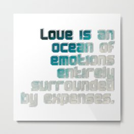 Love is an ocean of emotions entirely surrounded by expenses. Metal Print