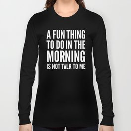 A Fun Thing To Do In The Morning Is Not Talk To Me (Black & White) Long Sleeve T-shirt