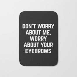 Worry About Your Eyebrows Funny Quote Bath Mat