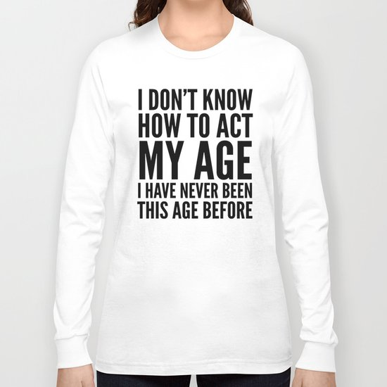 I DON'T KNOW HOW TO ACT MY AGE I HAVE NEVER BEEN THIS AGE BEFORE Long Sleeve T-shirt