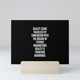 Reality seems valueless by comparison with the dreams of fevered imaginations reality is therefore abandoned Mini Art Print