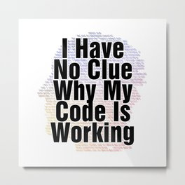 I Have No Clue Why My Code Is Working Metal Print