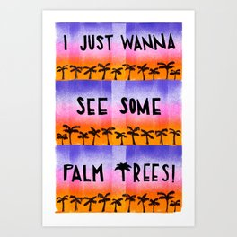 I JUST WANNA SEE SOME PALM TREES! Art Print