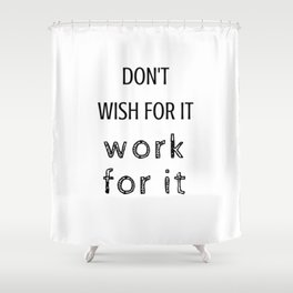don't wish for it - work for it Shower Curtain