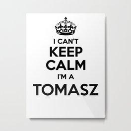 I cant keep calm I am a TOMASZ Metal Print