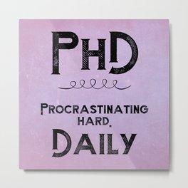 PHD: Procrastinating Hard Daily Metal Print