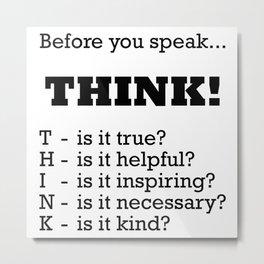 Before you speak... THINK! Metal Print