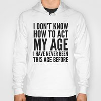 sayings Hoodies featuring I DON'T KNOW HOW TO ACT MY AGE I HAVE NEVER BEEN THIS AGE BEFORE by CreativeAngel