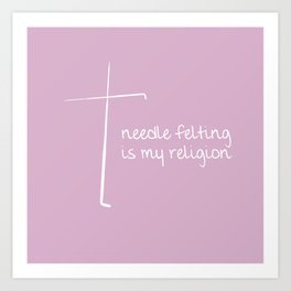 Needle Felting is My Religion - White Art Print