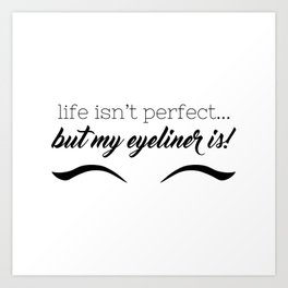 Life Isn't Perfect... But My Eyeliner Is! Art Print