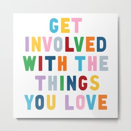 Get Involved With The Things You Love Metal Print