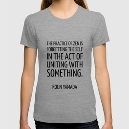 The practice of Zen is forgetting the self in the act of uniting with something. — Koun Yamada -  Ze T-shirt
