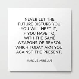 Never let the future disturb you. You will meet it, if you have to, with the same weapons of reason which today arm you against the present. Metal Print
