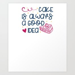 Cake Lover Cake is Always a Good Idea Art Print