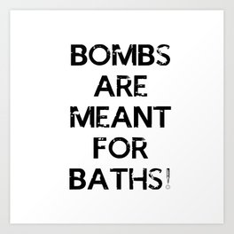 Bombs are meant for baths... Art Print