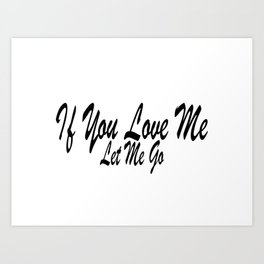 If You Love Me Let me Go Art Print