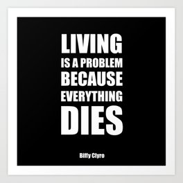 """""""Living is a problem because everything dies"""" - Biffy Clyro Art Print"""