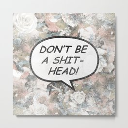Don't Be a Shithead Metal Print