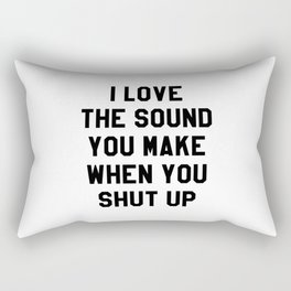I LOVE THE SOUND YOU MAKE WHEN YOU SHUT UP Rectangular Pillow