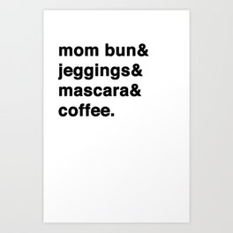 mom bun& jeggings& mascara& coffee. Art Print