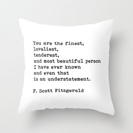 You Are The Finest Loveliest Tenderest, F. Scott Fitzgerald Quote Throw Pillow