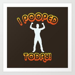 I Pooped Today! - Funny Statement Gift Art Print