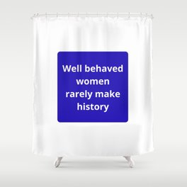 WELL BEHAVED WOMEN RARELY MAKE HISTORY - FEMINIST QUOTE Shower Curtain