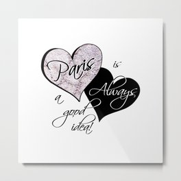 Paris is Always a Good Idea! Metal Print