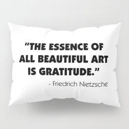 The Essence of All Beautiful Art is Gratitude - Friedrich Nietzsche Pillow Sham