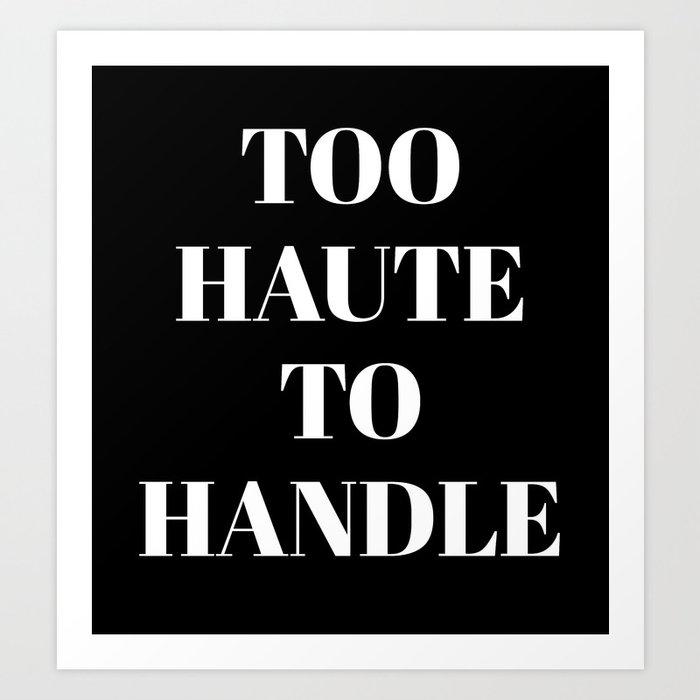 TOO HAUTE TO HANDLE (Black & White) Art Print