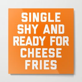 Ready For Cheese Fries Funny Quote Metal Print