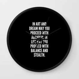 In art and dream may you proceed with abandon In life may you proceed with balance and stealth Wall Clock